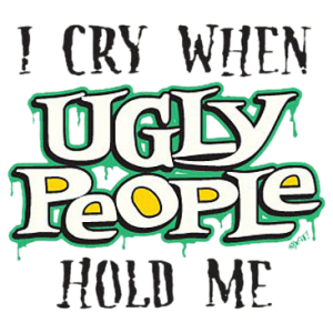 I CRY WHEN UGLY PEOPLE