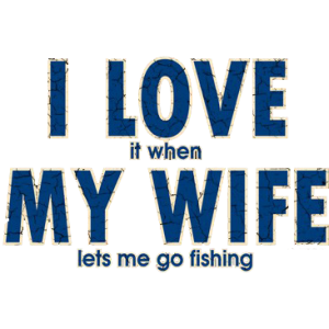 MY WIFE LETS ME FISHING
