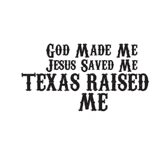 GOD MADE ME TEXAS RAISED ME