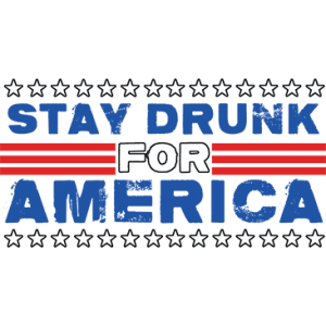 STAY DRUNK FOR AMERICA