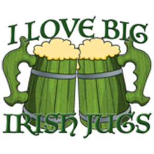 I LOVE BIG IRISH JUGS
