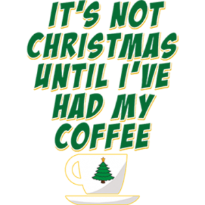 IT'S NOT CHRISTMAS TIL I'VE HAD MY COFFEE